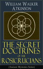 The Secret Doctrines of the Rosicrucians (Ancient Mysteries Series): Revelations about the Ancient Secret Society Devoted to the Study of Occult Doctrines, the Spiritual Realm of the Universe and the Manifestation of Occult Powers