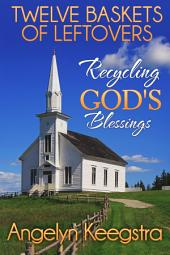 Twelve Baskets of Leftovers: Recycling God's Blessings