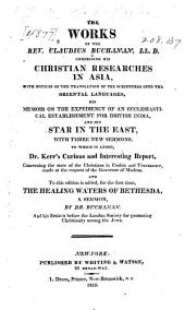 The works of the Rev. Claudius Buchanan, L. L. D., comprising his Christian researches in Asia, his Memoir on the expediency of an ecclesiastical establishment for British India, and his Star in the East, with three new sermons: To which is added, Dr. Kerr's curious and interesting report, concerning the state of the Christians in Cochin and Travancore ...