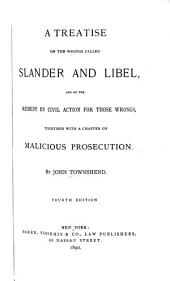 A Treatise on the Wrongs Called Slander and Libel: And on the Remedy by Civil Action for Those Wrongs, Together with a Chapter on Malicious Prosecution