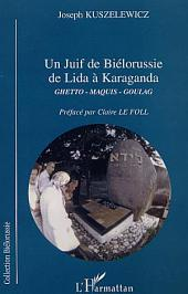 JUIF DE BIÉLORUSSIE DE LIDA À KARAGANDA: Ghetto, Maquis, Goulag