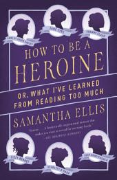 How to Be a Heroine: Or, What I've Learned from Reading too Much