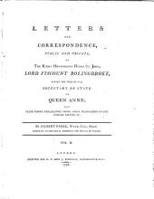 Letters and Correspondance, Public and Private, of the Right Honourable Henry St. John, Lord Viscount Bolingbroke: During the Time He was Secretary of State to Queen Anne; with State Papers, Explanatory Notes, and a Translation of the Foreign Letters, &c. .c By Gilbert Parke..