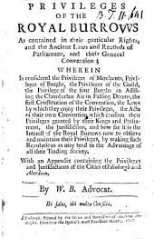 The Privileges of the Royal Burrows as Contained in Their Particular Rights, and the Ancient Laws and Records of Parliament, and Their General Convention; ... With an Appendix Containing the Privileges and Jurisdictions of the Cities of Edinburgh and Aberdeen. By W. B. Advocat