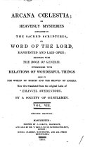 Arcana Cœlestia: or, Heavenly Mysteries contained in the Sacred Scriptures, or Word of the Lord, manifested and laid open ... Now first translated ... by a Society of Gentlemen [or rather by John Clowes. With the text of Genesis and Exodus].