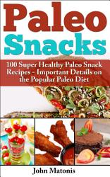 Paleo Snacks 100 Super Healthy Paleo Snack Recipes Important Details On The Popular Paleo Diet Book PDF