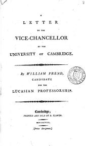 A Letter to the Vice-Chancellor of the University of Cambridge. By William Frend, Candidate for the Lucasian Professorship: Volume 8