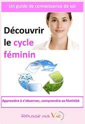 Découvrir le cycle féminin: Apprendre à s'observer, comprendre sa féminité
