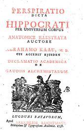 Perspiratio dicta Hippocrati per universum corpus anatomice illustrata auctore Abrahamo Kaau, M. D. cui accedit ejusdem Declamatio academica de gaudiis alchemistarum