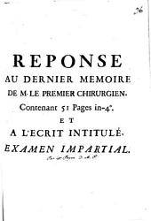 Reponse au dernier memoire de M. le premier chirurgien: contenant 51 pages in-4o et a l'ecrit intitulé examen impartial