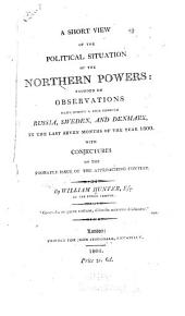 Short view of the political situation of the northern powers: founded on observations made during a tour through Russia, Sweden, and Denmark, in the last seven months of the year 1800; with conjectures on the probable issue of the approaching contest
