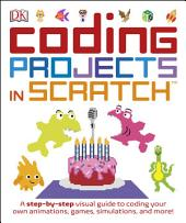 Coding Projects in Scratch: A Step-by-Step Visual Guide to Coding Your Own Animations, Games, Simulations, and More!