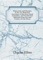 Shipwrecks and Disasters at Sea, Or, Historical Narratives of the Most Noted Calamities, and Providential Deliveries from Fire and Famine, On the Ocean
