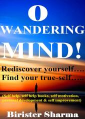 O WANDERING MIND! (Rediscover yourself….Find your true-self…): Helps you to re-discover your self-esteem,self-believe,self-confidence,self-reliance,courage,dreams,happiness & success.