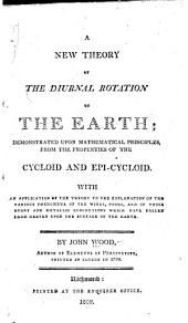 A new theory of the diurnal rotations of the earth: demonstrated upon mathematical principles from the properties of the cycloid and epi-cycloid, with an application of the theory to the explanation of the various phenomena of the winds, tides, and of those stony and metallic concretions which have fallen from heaven upon the surface of the earth