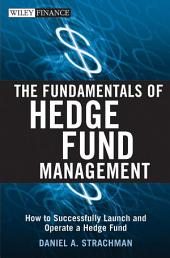 The Fundamentals of Hedge Fund Management: How to Successfully Launch and Operate a Hedge Fund