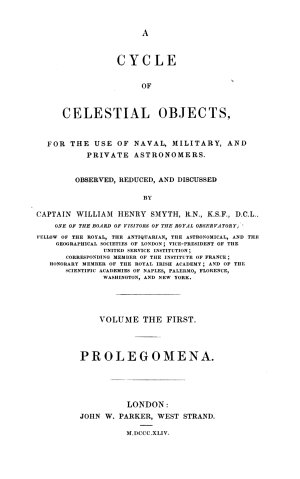 A Cycle of Celestial Objects  for the use of naval  military and private astronomers  observed  reduced and discussed by Captain W  H  Smyth