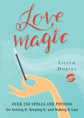 Love Magic: Over 250 Spells and Potions for Getting it, Keeping it, and Making it Last