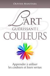 L'art guérissant des couleurs: Apprendre à utiliser les couleurs et leurs vertus