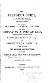 The Pleader's Guide, a Didactic Poem, in Two Parts: Containing Mr. Surrebutter's Poetical Lectures on the Conduct of a Suit at Law, Including the Arguments of Counsellor Bother'um, and Counsellor Bore'um in an Action for Assault and Battery, Betwixt John-a-Gull and John-a-Gudgeon