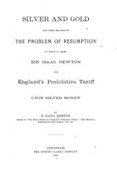 Silver and Gold and Their Relation to the Problem of Resumption: To which is Added Sir Isaac Newton and England's Prohibitive Tariff Upon Silver Money