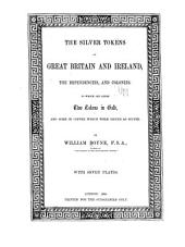 The Silver Tokens of Great Britain & Ireland, the Dependencies, & Colonies: To which are Added Two Tokens in Gold, & Some in Copper which are Issued as Silver