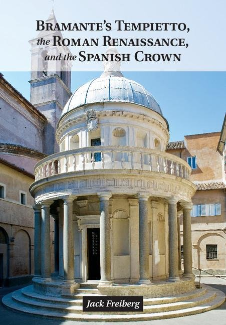 Bramante's Tempietto, the Roman Renaissance, and the Spanish Crown