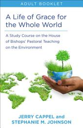 A Life of Grace for the Whole World: A Study Course on the House of Bishops' Pastoral Teaching on the Environment: Adult Booklet
