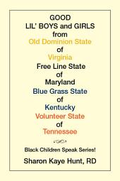 Good Lil' Boys and Girls from Old Dominion State of Virginia Free Line State of Maryland Blue Grass State of Kentucky Volunteer State of Tennessee: Black Children Speak Series!
