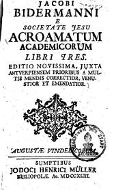 Jacobi Bidermanni E Societate Jesu Acroamatum Academicorum Libri Tres