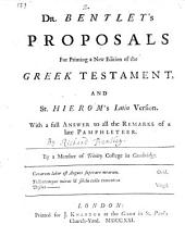 Dr. Bentley's Proposals for Printing a New Edition of the Greek Testament, and St. Hierom's Latin Version: With a Full Answer to All the Remarks of a Late Pamphleteer