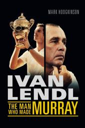 Ivan Lendl- The Man Who Made Murray: The Man Who Made Murray