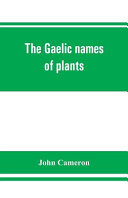 The Gaelic Names of Plants  Scottish  Irish  and Manx   Collected and Arranged in Scientific Order  with Notes on Their Etymology  Uses  Plant Superstitions  Etc    Among the Celts  with Copious Gaelic  English  and Scientific Indices PDF