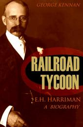 Railroad Tycoon: A Biography of E.H. Harriman (Vol. I & II, Abridged, Annotated)