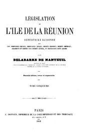 Législation de l'Ile de la Réunion: répertoire raisonné des lois, ordonnances royales, ordannances locales, décrets coloniaux, décrets impériaux, réglements et arrêtés d'un intérêt général, en vigueur dans cette colonie, Volume5