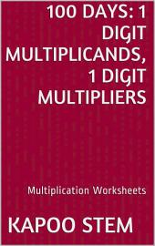 100 Days Math Multiplication Series: 1 Digit Multiplicands, 1 Digit Multipliers, Daily Practice Workbook To Improve Mathematics Skills: Maths Worksheets