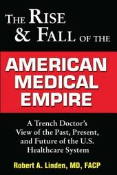 The Rise & Fall of the American Medical Empire: A Trench Doctor's View of the Past, Present and Future of the U.S. Healthcare System