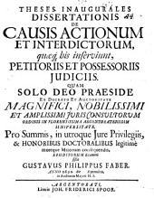 Theses Inaugurales Dissertationis De Causis Actionum Et Interdictorum, quaeq[ue] his inserviunt, Petitoriis Et Possessoriis Iudiciis