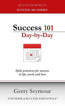 Success 101 Day by Day  Daily Practices for Success in Life  Work  and Love PDF