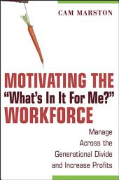 "Motivating the ""What's In It For Me?"" Workforce: Manage Across the Generational Divide and Increase Profits"
