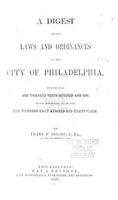 A Digest of the Laws and Ordinances of the City of Philadelphia from the Year 1701 to the 21 Day of June, 1887