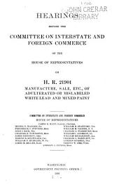 Hearings Before the Committee on Interstate and Foreign Commerce of the House of Representatives on H.R. 21901 Manufacture, Sale, Etc: Of Adulterated Or Mislabeled White Lead and Mixed Paint ...