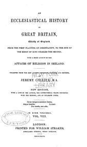 An Ecclesiastical History of Great Britain, Chiefly of England: From the First Planting of Christianity, to the End of the Reign of King Charles the Second; with a Brief Account of the Affairs of Religion in Ireland, Volume 8