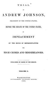 Trial of Andrew Johnson: President of the United States, Before the Senate of the United States, on Impeachment by the House of Representatives for High Crimes and Misdemeanors, Volume 1