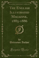 The English Illustrated Magazine, 1885-1886 (Classic Reprint)