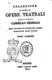 Collezione di tutte le opere teatrali del signor Cammillo Federici, coll'aggiunta di alcune non ancora pubblicate con le stampe: Volume 20