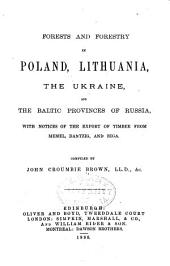 Forests and Forestry in Poland, Lithuania, the Ukraine, and the Baltic Provinces of Russia: With Notices of the Export of Timber from Memel, Dantzig, and Riga