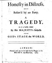 Honesty in Distress, but reliev'd by no party. A tragedy [in three acts and in verse] as it is basely acted by her Majesty's subjects upon God's Stage, the World. [By E. Ward.]