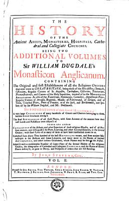 The History Of The Antient Abbeys  Monasteries  Hospitals  Cathedral and Collegiate Churches  Being Two Additional Volumes To Sir William Dugdale s Monasticon Anglicanum PDF