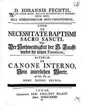 Biga schediasmatum anti-fanaticorum: unum de necessitate baptismi sacrosancti ... alterum de canone interno